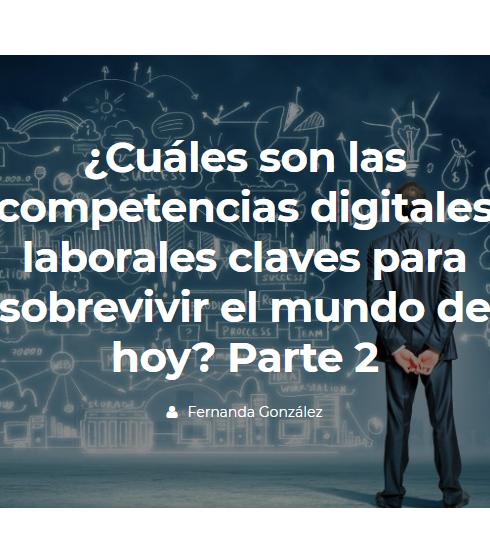 ¿Cuáles son las competencias digitales laborales claves para sobrevivir el mundo de hoy? Parte 2